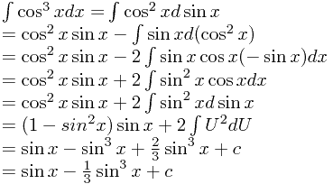\[ \begin{array}{l}  \int {\cos ^3 xdx = } \int {\cos ^2 xd\sin x}  \\    = \cos ^2 x\sin x - \int {\sin xd(\cos ^2 x)}  \\    = \cos ^2 x\sin x - 2\int {\sin x\cos x( - \sin x)dx}  \\    = \cos ^2 x\sin x + 2\int {\sin ^2 x\cos xdx}  \\    = \cos ^2 x\sin x + 2\int {\sin ^2 xd\sin x}  \\    = (1 - sin^2 x)\sin x + 2\int {U^2 dU}  \\    = \sin x - \sin ^3 x + \frac{2}{3}\sin ^3 x + c \\    = \sin x - \frac{1}{3}\sin ^3 x + c \\   \end{array} \]