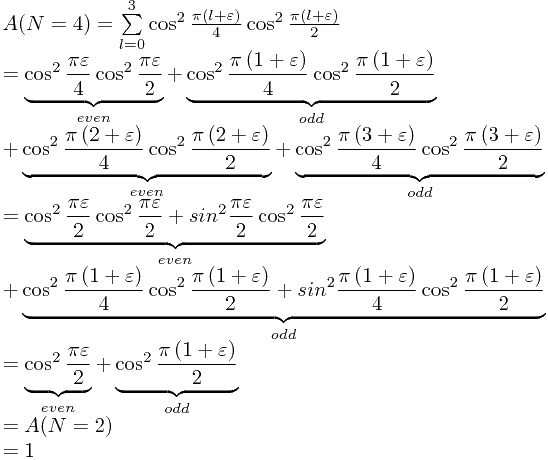 \[ \begin{array}{l}  A(N = 4) = \sum\limits_{l = 0}^3 {\cos ^2 \frac{{\pi \left( {l + \varepsilon } \right)}}{4}} \cos ^2 \frac{{\pi \left( {l + \varepsilon } \right)}}{2} \\    = \underbrace {\cos ^2 \frac{{\pi \varepsilon }}{4}\cos ^2 \frac{{\pi \varepsilon }}{2}}_{even} + \underbrace {\cos ^2 \frac{{\pi \left( {1 + \varepsilon } \right)}}{4}\cos ^2 \frac{{\pi \left( {1 + \varepsilon } \right)}}{2}}_{odd} \\    + \underbrace {\cos ^2 \frac{{\pi \left( {2 + \varepsilon } \right)}}{4}\cos ^2 \frac{{\pi \left( {2 + \varepsilon } \right)}}{2}}_{even} + \underbrace {\cos ^2 \frac{{\pi \left( {3 + \varepsilon } \right)}}{4}\cos ^2 \frac{{\pi \left( {3 + \varepsilon } \right)}}{2}}_{odd} \\    = \underbrace {\cos ^2 \frac{{\pi \varepsilon }}{2}\cos ^2 \frac{{\pi \varepsilon }}{2} + sin^2 \frac{{\pi \varepsilon }}{2}\cos ^2 \frac{{\pi \varepsilon }}{2}}_{even} \\    + \underbrace {\cos ^2 \frac{{\pi \left( {1 + \varepsilon } \right)}}{4}\cos ^2 \frac{{\pi \left( {1 + \varepsilon } \right)}}{2} + sin^2 \frac{{\pi \left( {1 + \varepsilon } \right)}}{4}\cos ^2 \frac{{\pi \left( {1 + \varepsilon } \right)}}{2}}_{odd} \\    = \underbrace {\cos ^2 \frac{{\pi \varepsilon }}{2}}_{even} + \underbrace {\cos ^2 \frac{{\pi \left( {1 + \varepsilon } \right)}}{2}}_{odd} \\    = A(N = 2) \\    = 1 \\   \end{array} \]